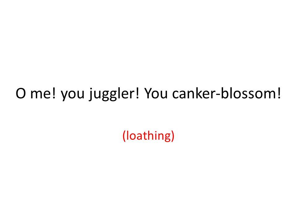O me! you juggler! You canker-blossom! (loathing)