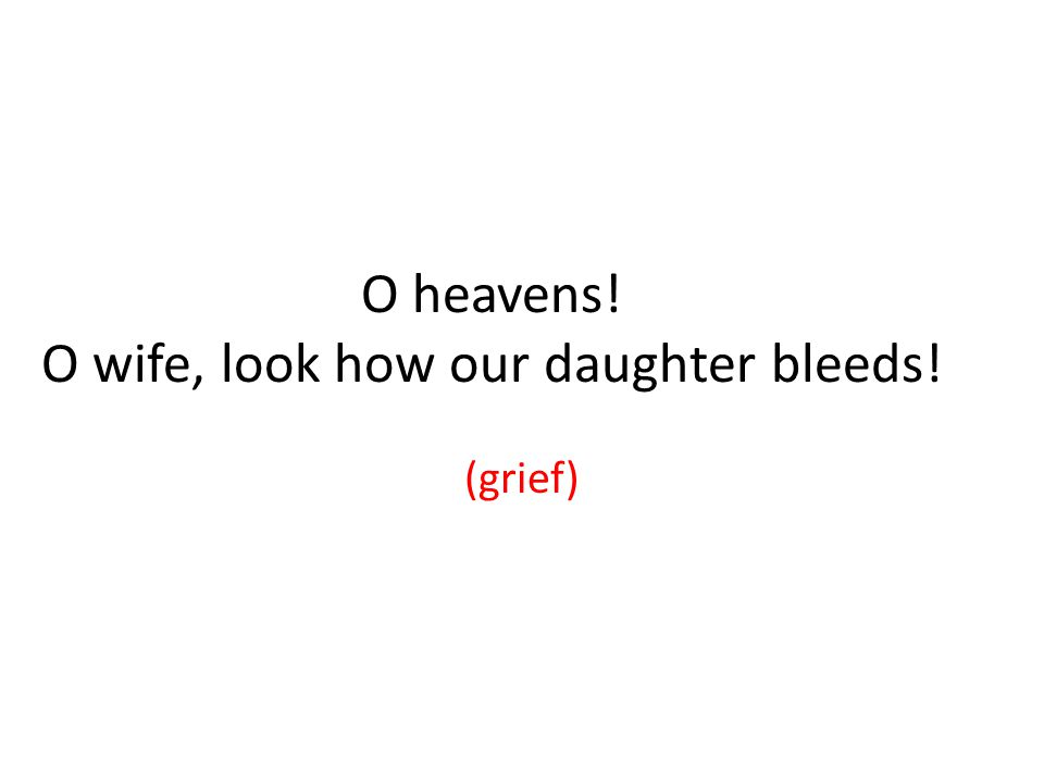 O heavens! O wife, look how our daughter bleeds! (grief)