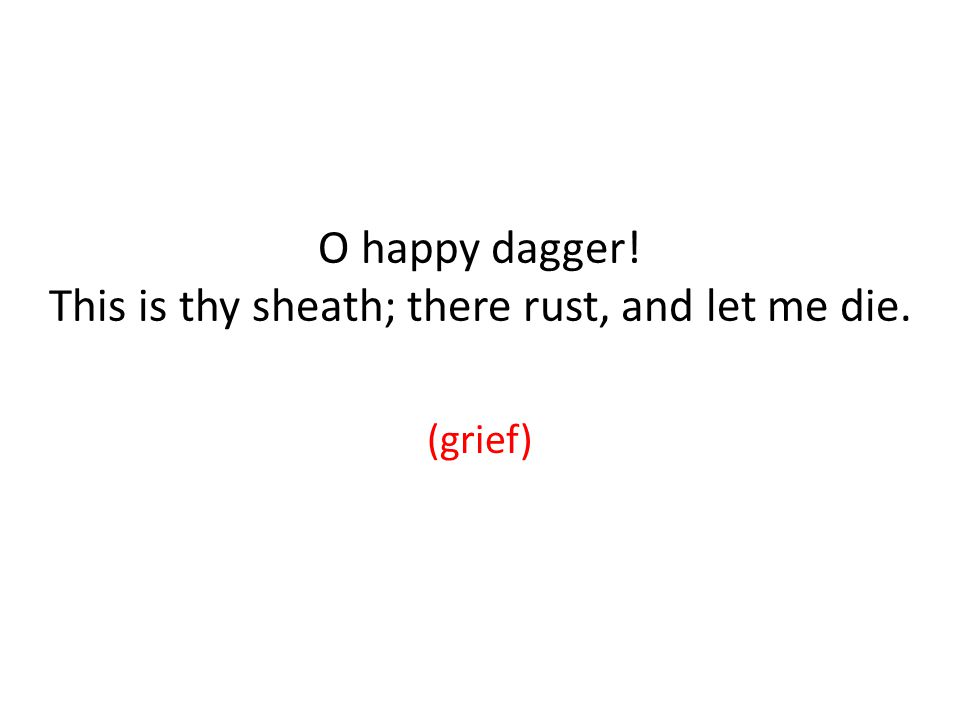 O happy dagger! This is thy sheath; there rust, and let me die. (grief)