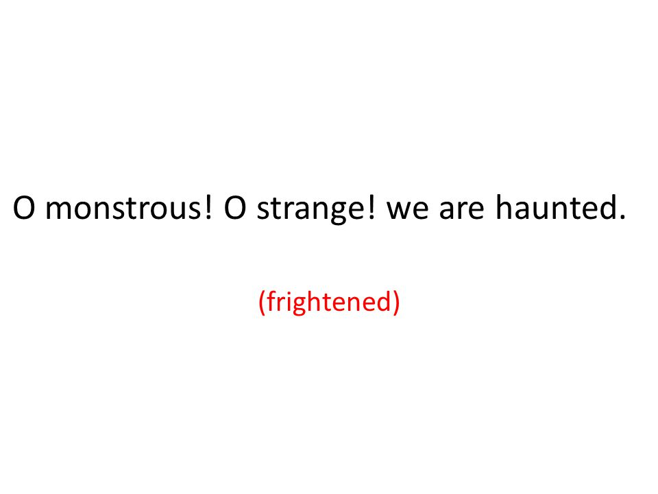 O monstrous! O strange! we are haunted. (frightened)