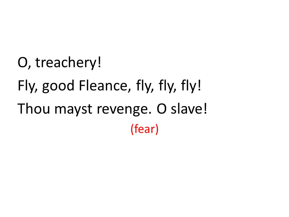 O, treachery! Fly, good Fleance, fly, fly, fly! Thou mayst revenge. O slave! (fear)