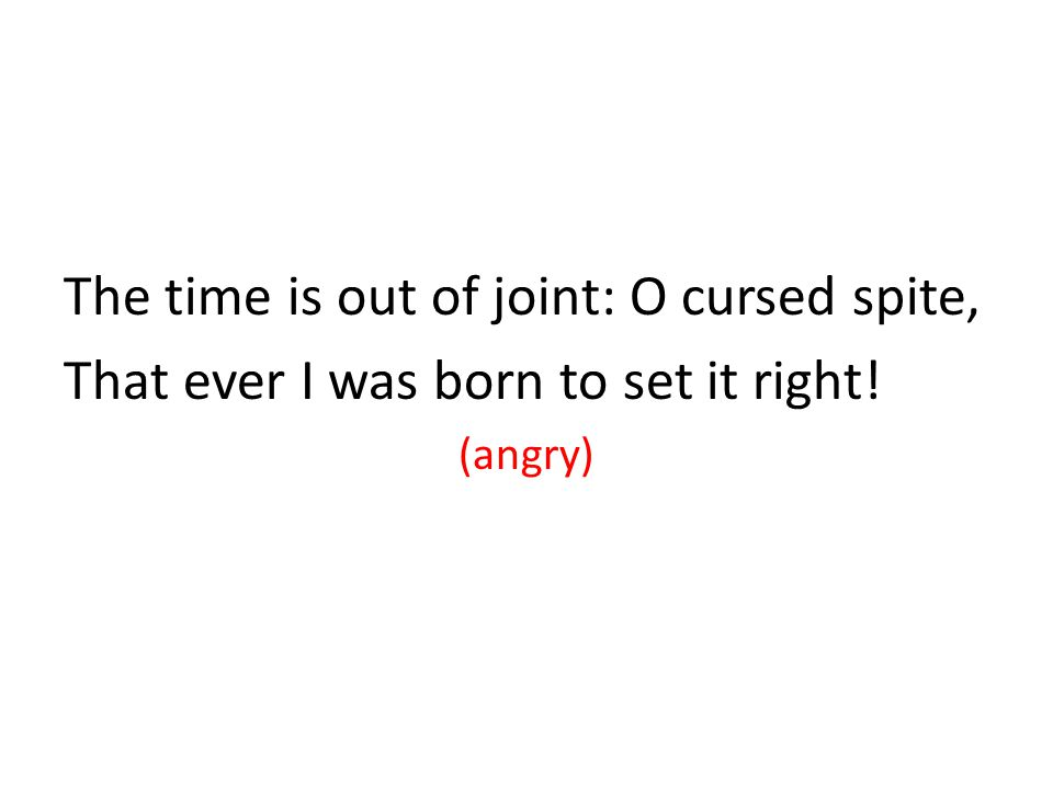 The time is out of joint: O cursed spite, That ever I was born to set it right! (angry)