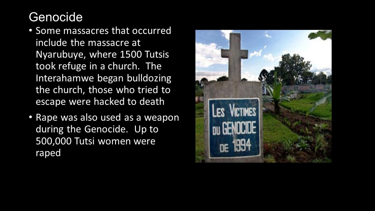 Genocide Some massacres that occurred include the massacre at Nyarubuye, where 1500 Tutsis took refuge in a church.