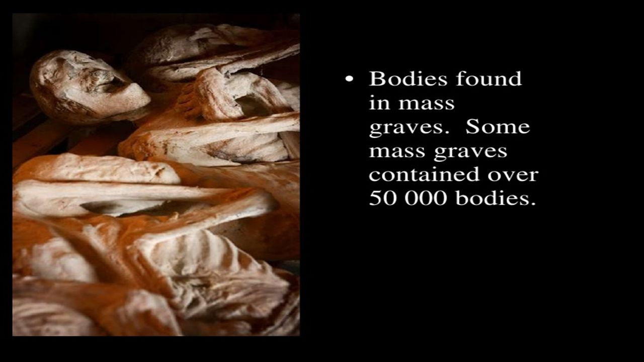 Genocide Bodies found in mass graves Some mass graves contained over 50,000 bodies