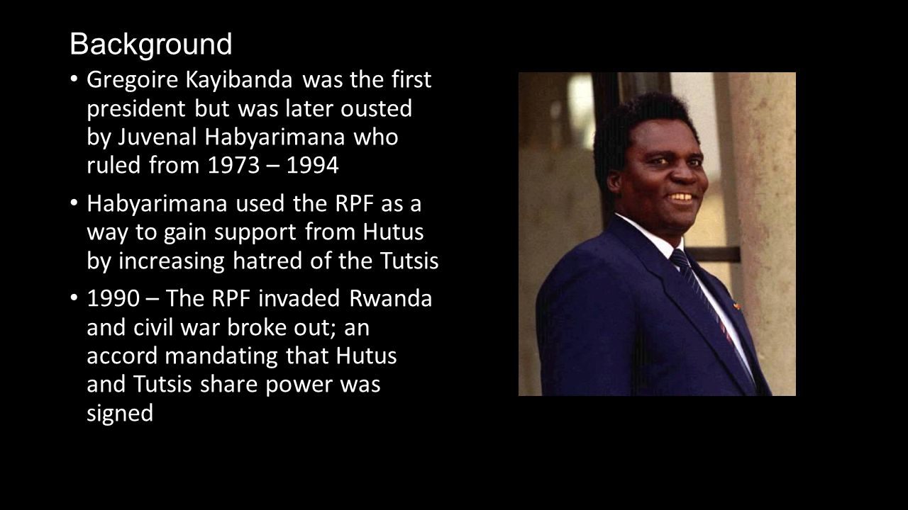 Background Gregoire Kayibanda was the first president but was later ousted by Juvenal Habyarimana who ruled from 1973 – 1994 Habyarimana used the RPF as a way to gain support from Hutus by increasing hatred of the Tutsis 1990 – The RPF invaded Rwanda and civil war broke out; an accord mandating that Hutus and Tutsis share power was signed