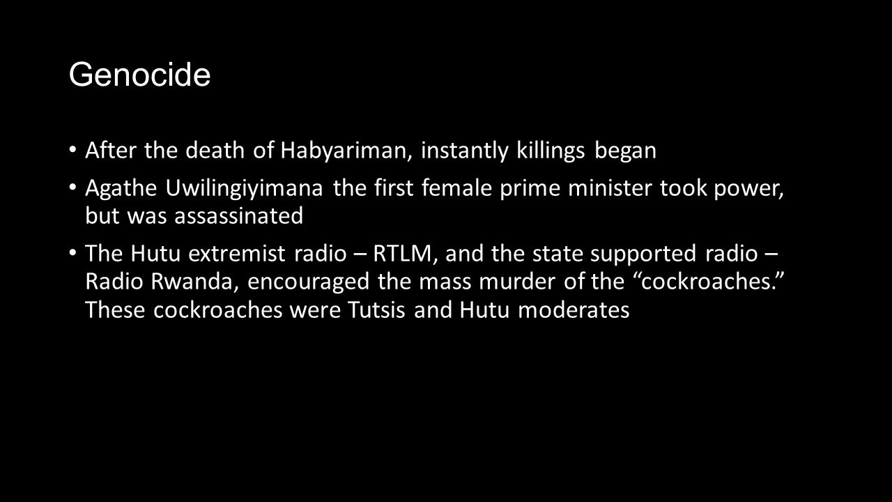 Genocide After the death of Habyariman, instantly killings began Agathe Uwilingiyimana the first female prime minister took power, but was assassinated The Hutu extremist radio – RTLM, and the state supported radio – Radio Rwanda, encouraged the mass murder of the cockroaches. These cockroaches were Tutsis and Hutu moderates