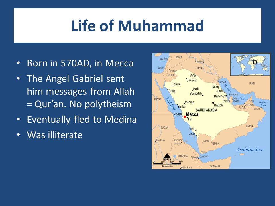 Life of Muhammad Born in 570AD, in Mecca The Angel Gabriel sent him messages from Allah = Qur'an. No polytheism Eventually fled to Medina Was illitera