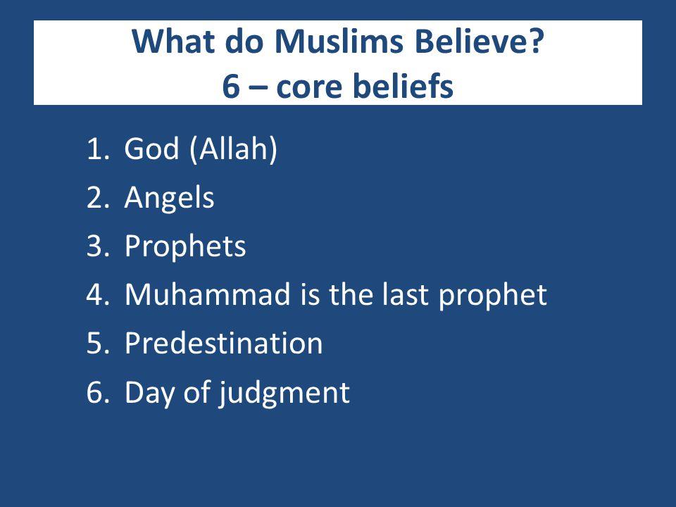 What do Muslims Believe? 6 – core beliefs 1.God (Allah) 2.Angels 3.Prophets 4.Muhammad is the last prophet 5.Predestination 6.Day of judgment