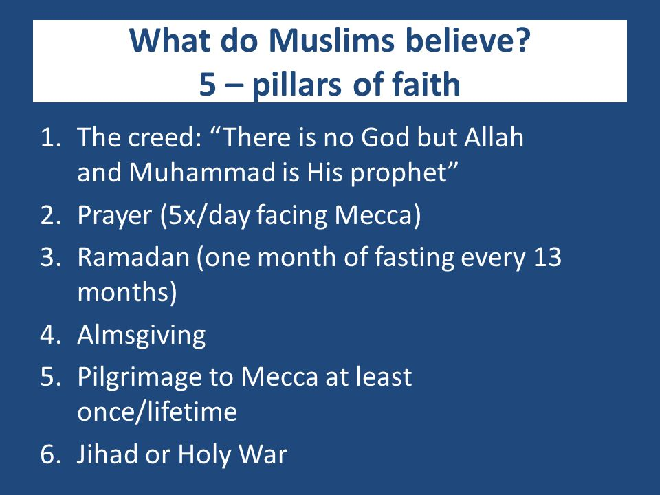 """What do Muslims believe? 5 – pillars of faith 1.The creed: """"There is no God but Allah and Muhammad is His prophet"""" 2.Prayer (5x/day facing Mecca) 3.Ra"""