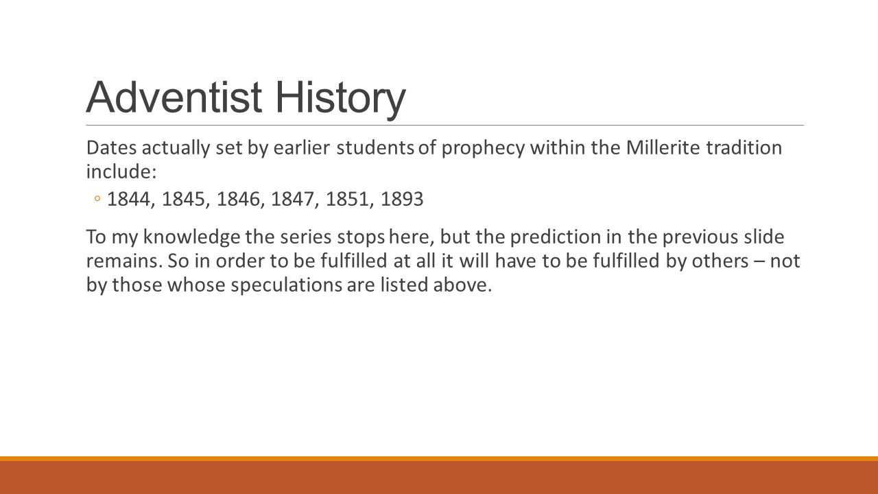 Adventist History Dates actually set by earlier students of prophecy within the Millerite tradition include: ◦1844, 1845, 1846, 1847, 1851, 1893 To my