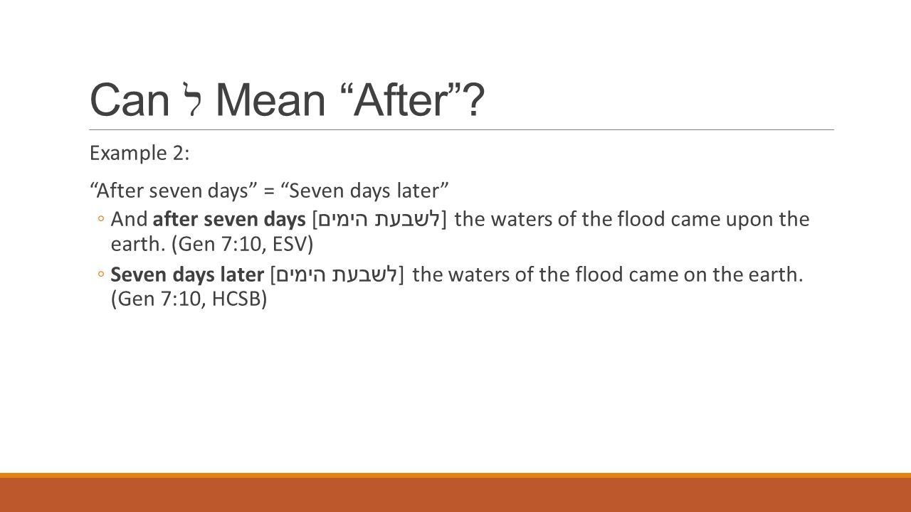 "Can ל Mean ""After""? Example 2: ""After seven days"" = ""Seven days later"" ◦And after seven days [ לשבעת הימים ] the waters of the flood came upon the ear"