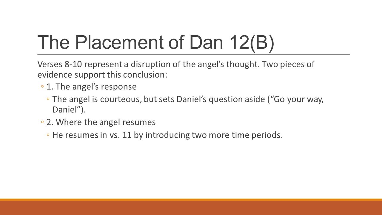 The Placement of Dan 12(B) Verses 8-10 represent a disruption of the angel's thought. Two pieces of evidence support this conclusion: ◦1. The angel's