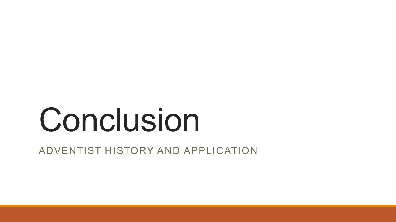 Conclusion ADVENTIST HISTORY AND APPLICATION