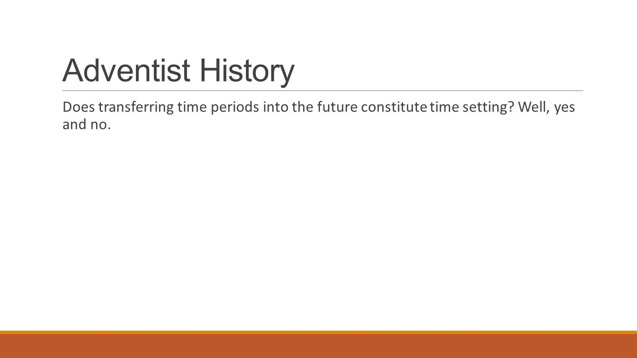 Adventist History Does transferring time periods into the future constitute time setting? Well, yes and no.