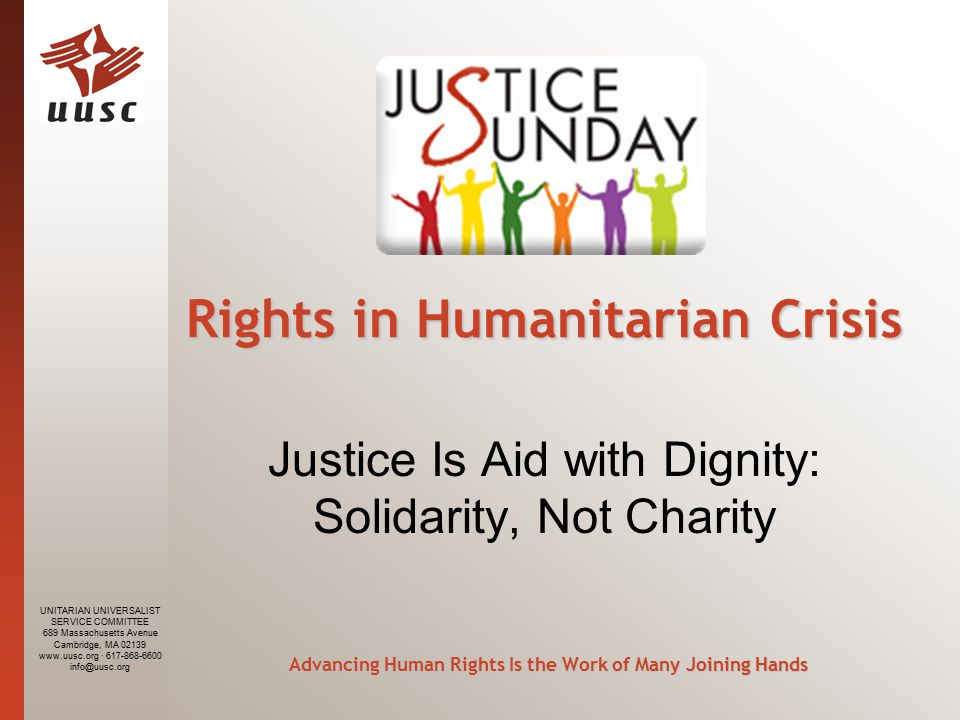UNITARIAN UNIVERSALIST SERVICE COMMITTEE 689 Massachusetts Avenue Cambridge, MA · Rights in Humanitarian Crisis Rights in Humanitarian Crisis Justice Is Aid with Dignity: Solidarity, Not Charity Advancing Human Rights Is the Work of Many Joining Hands