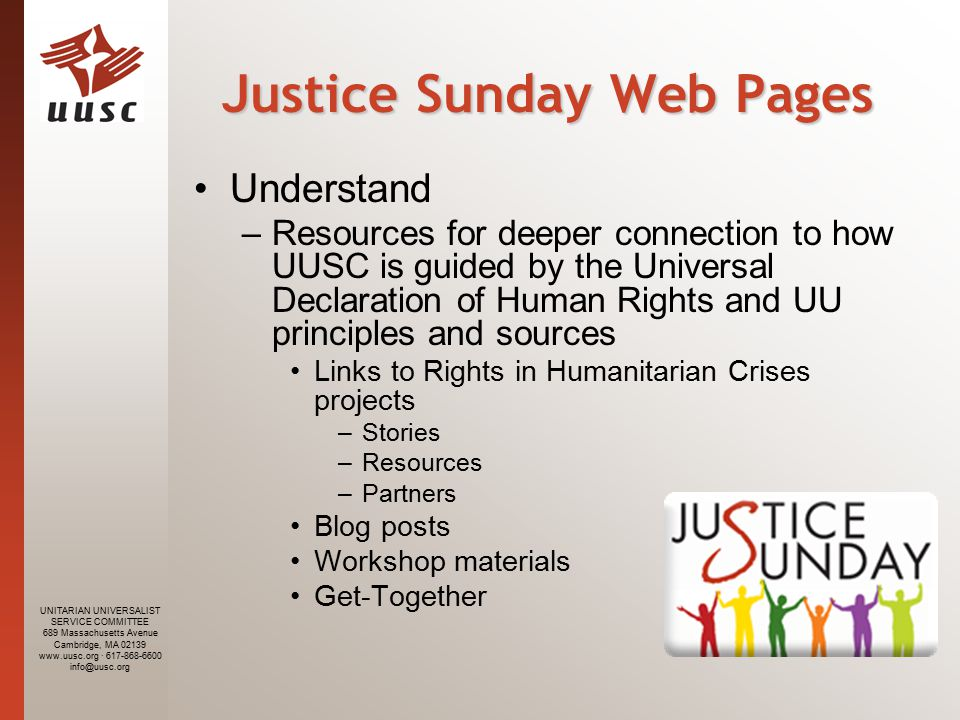 UNITARIAN UNIVERSALIST SERVICE COMMITTEE 689 Massachusetts Avenue Cambridge, MA · Justice Sunday Web Pages Understand –Resources for deeper connection to how UUSC is guided by the Universal Declaration of Human Rights and UU principles and sources Links to Rights in Humanitarian Crises projects –Stories –Resources –Partners Blog posts Workshop materials Get-Together