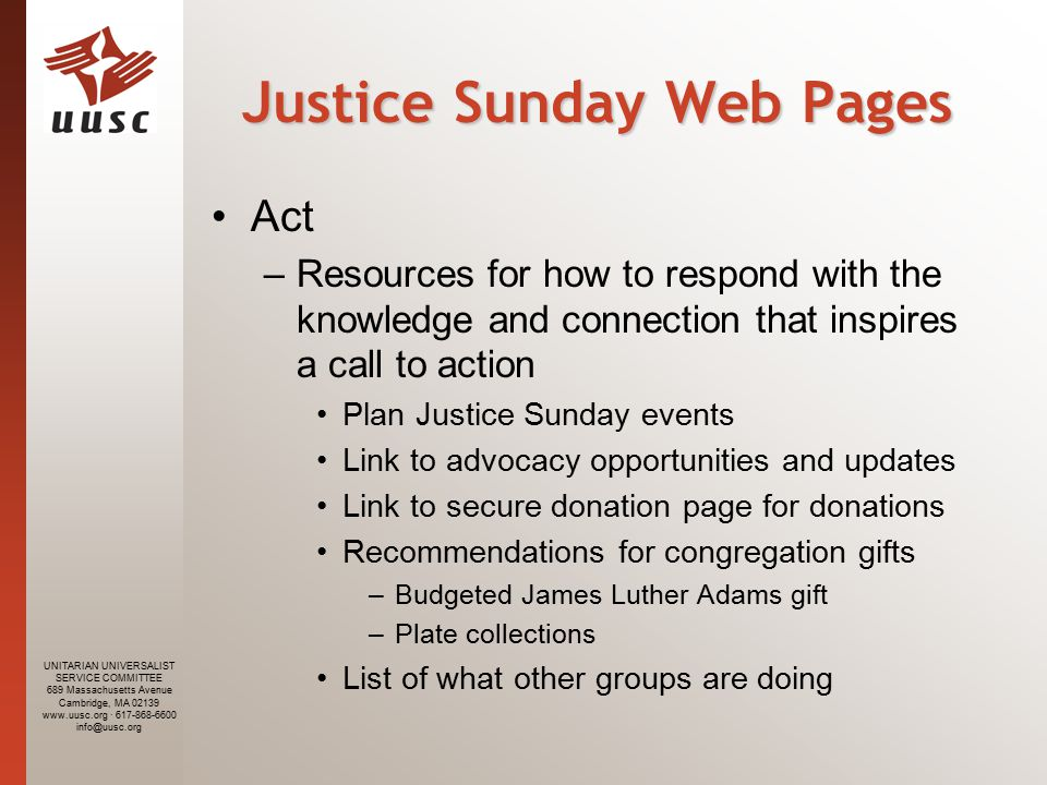 UNITARIAN UNIVERSALIST SERVICE COMMITTEE 689 Massachusetts Avenue Cambridge, MA · Justice Sunday Web Pages Act –Resources for how to respond with the knowledge and connection that inspires a call to action Plan Justice Sunday events Link to advocacy opportunities and updates Link to secure donation page for donations Recommendations for congregation gifts –Budgeted James Luther Adams gift –Plate collections List of what other groups are doing