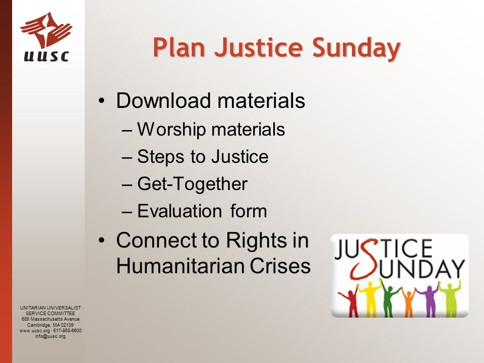 UNITARIAN UNIVERSALIST SERVICE COMMITTEE 689 Massachusetts Avenue Cambridge, MA · Plan Justice Sunday Download materials –Worship materials –Steps to Justice –Get-Together –Evaluation form Connect to Rights in Humanitarian Crises