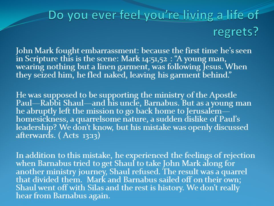 John Mark fought embarrassment: because the first time he's seen in Scripture this is the scene: Mark 14:51,52 : A young man, wearing nothing but a linen garment, was following Jesus.