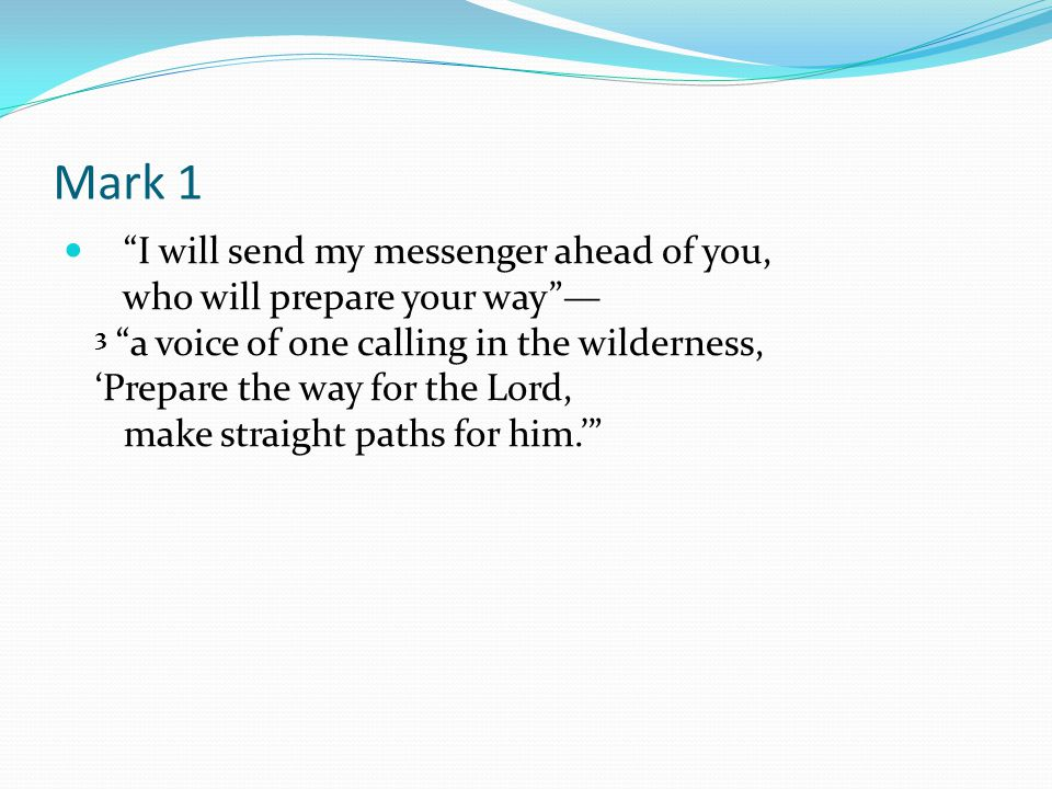 Mark 1 I will send my messenger ahead of you, who will prepare your way — 3 a voice of one calling in the wilderness, 'Prepare the way for the Lord, make straight paths for him.'
