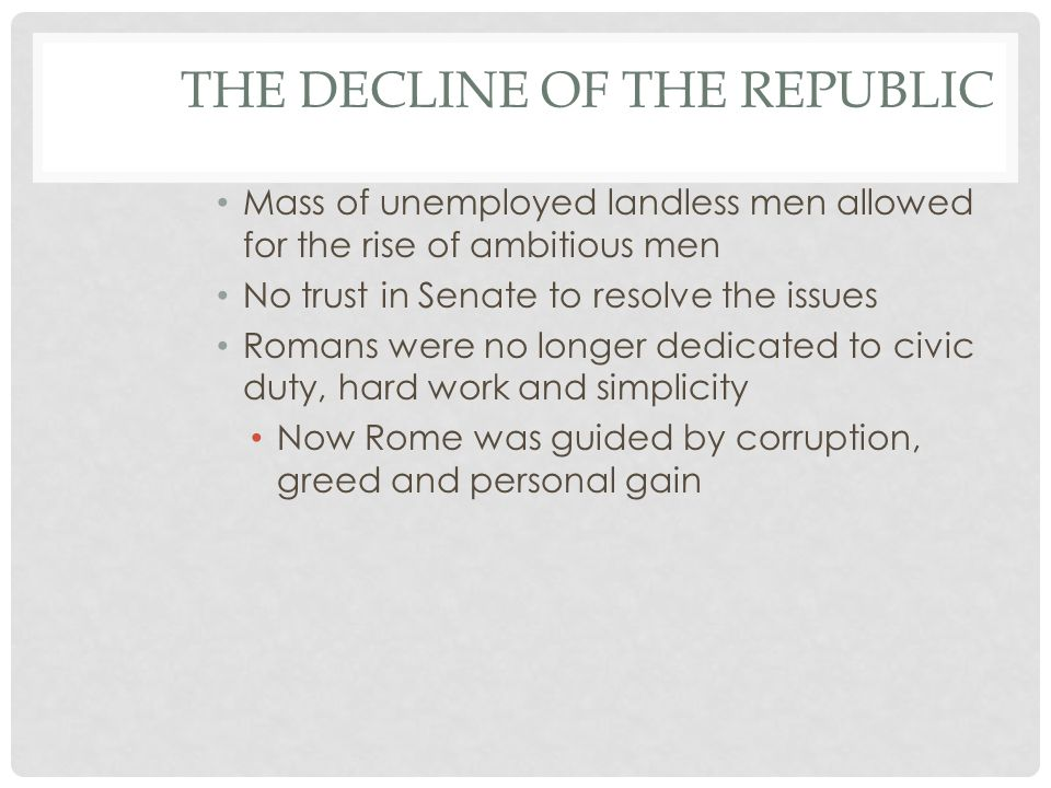 THE DECLINE OF THE REPUBLIC Mass of unemployed landless men allowed for the rise of ambitious men No trust in Senate to resolve the issues Romans were no longer dedicated to civic duty, hard work and simplicity Now Rome was guided by corruption, greed and personal gain