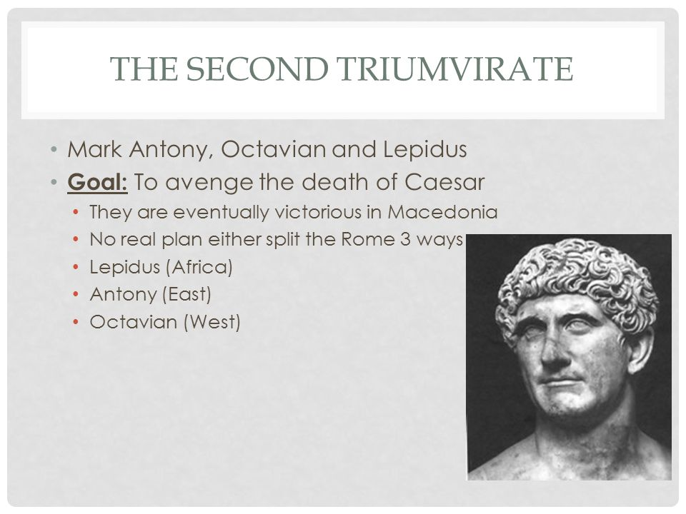 THE SECOND TRIUMVIRATE Mark Antony, Octavian and Lepidus Goal: To avenge the death of Caesar They are eventually victorious in Macedonia No real plan either split the Rome 3 ways Lepidus (Africa) Antony (East) Octavian (West)