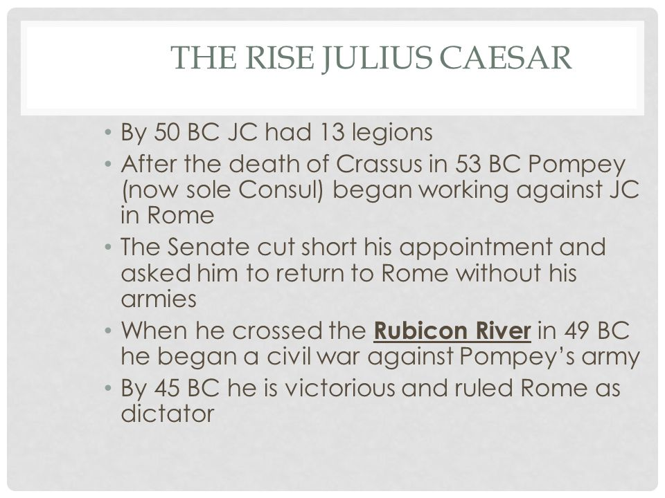 THE RISE JULIUS CAESAR By 50 BC JC had 13 legions After the death of Crassus in 53 BC Pompey (now sole Consul) began working against JC in Rome The Senate cut short his appointment and asked him to return to Rome without his armies When he crossed the Rubicon River in 49 BC he began a civil war against Pompey's army By 45 BC he is victorious and ruled Rome as dictator