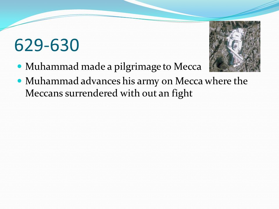 629-630 Muhammad made a pilgrimage to Mecca Muhammad advances his army on Mecca where the Meccans surrendered with out an fight
