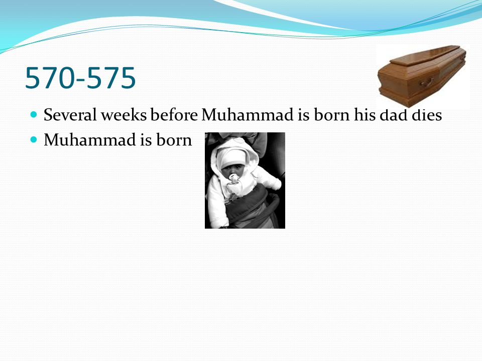 Several weeks before Muhammad is born his dad dies Muhammad is born 570-575