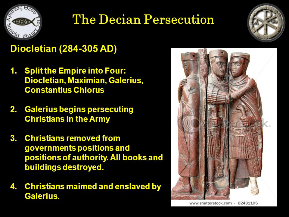 The Decian Persecution Diocletian (284-305 AD) 1.Split the Empire into Four: Diocletian, Maximian, Galerius, Constantius Chlorus 2.Galerius begins persecuting Christians in the Army 3.Christians removed from governments positions and positions of authority.