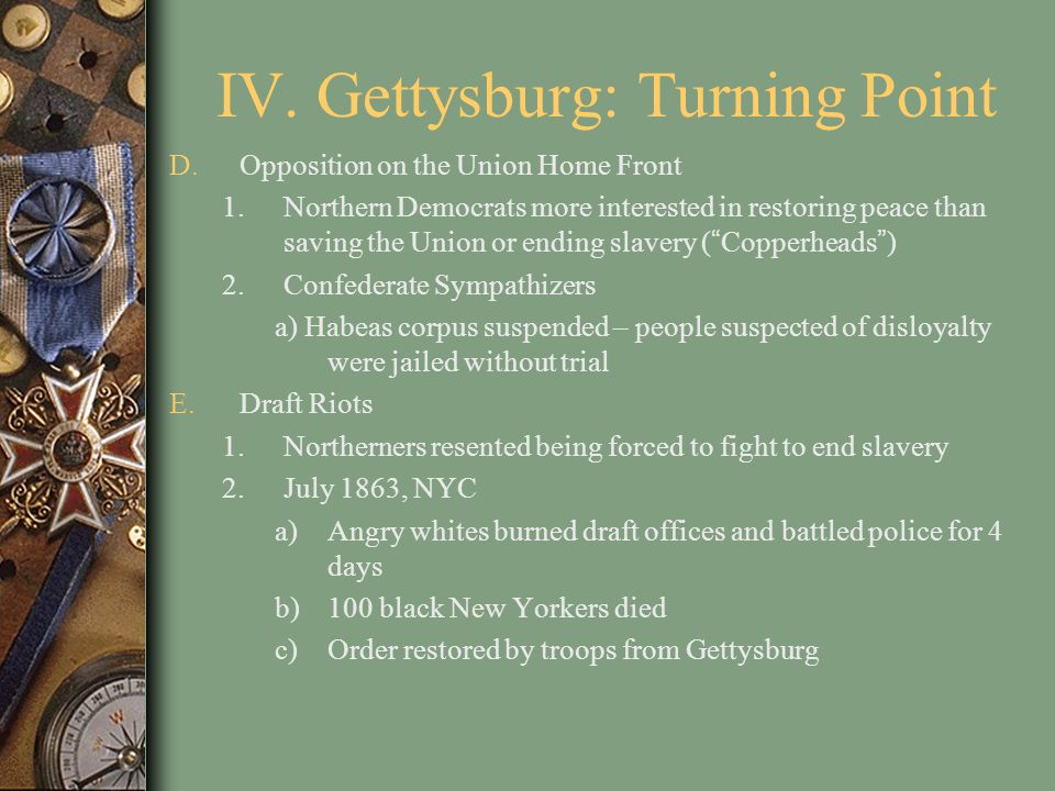 IV. Gettysburg: Turning Point D.Opposition on the Union Home Front 1.Northern Democrats more interested in restoring peace than saving the Union or en