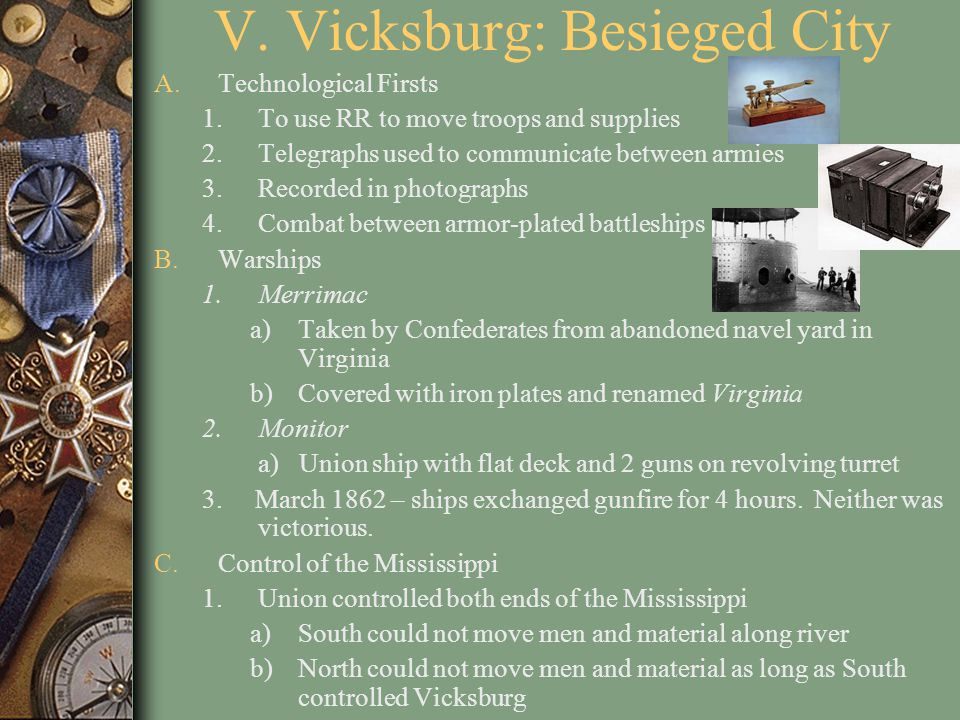 V. Vicksburg: Besieged City A.Technological Firsts 1.To use RR to move troops and supplies 2.Telegraphs used to communicate between armies 3.Recorded