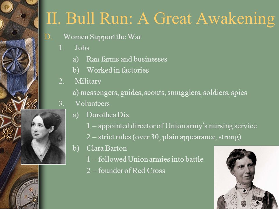 II. Bull Run: A Great Awakening D.Women Support the War 1.Jobs a)Ran farms and businesses b)Worked in factories 2.Military a) messengers, guides, scou