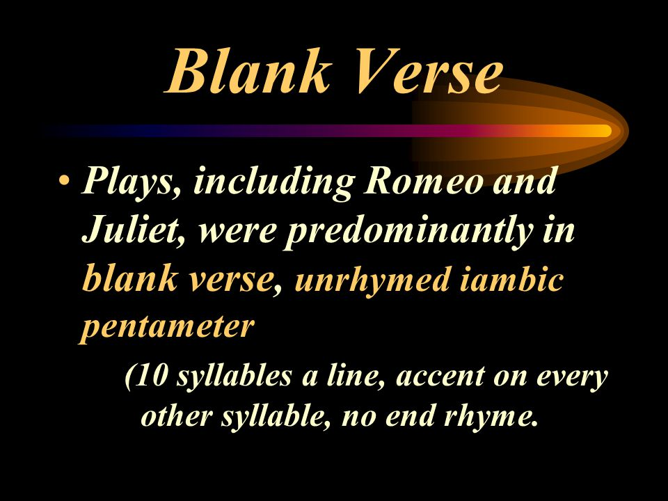 Blank Verse Plays, including Romeo and Juliet, were predominantly in blank verse, unrhymed iambic pentameter (10 syllables a line, accent on every oth