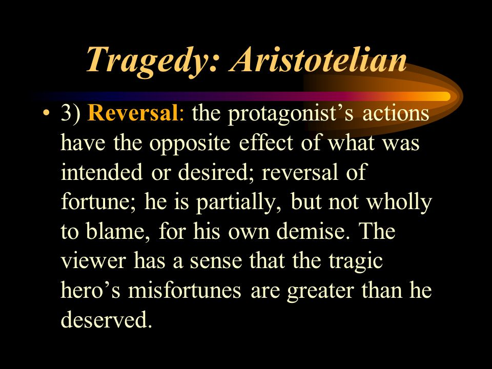 Tragedy: Aristotelian 3) Reversal: the protagonist's actions have the opposite effect of what was intended or desired; reversal of fortune; he is part