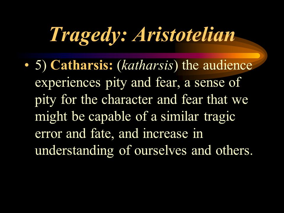 Tragedy: Aristotelian 5) Catharsis: (katharsis) the audience experiences pity and fear, a sense of pity for the character and fear that we might be ca