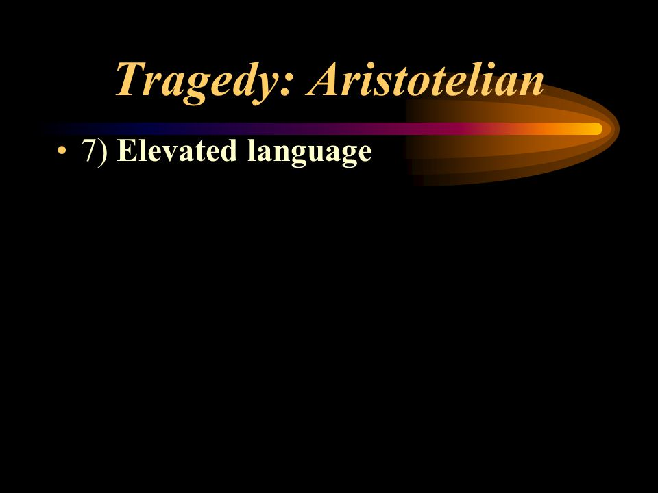 Tragedy: Aristotelian 7) Elevated language