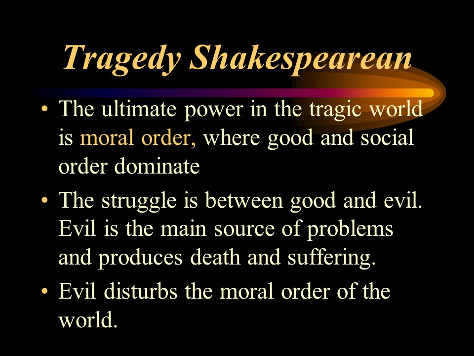 Tragedy Shakespearean The ultimate power in the tragic world is moral order, where good and social order dominate The struggle is between good and evi