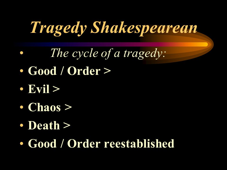 Tragedy Shakespearean The cycle of a tragedy: Good / Order > Evil > Chaos > Death > Good / Order reestablished