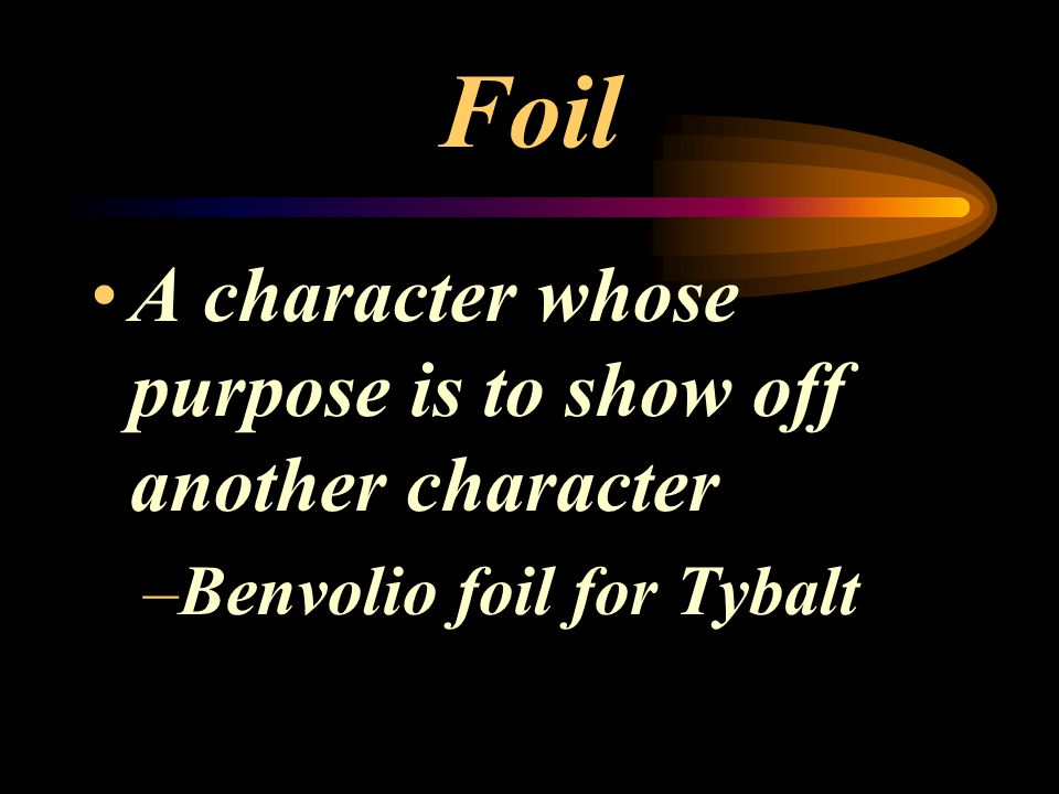 Foil A character whose purpose is to show off another character –Benvolio foil for Tybalt