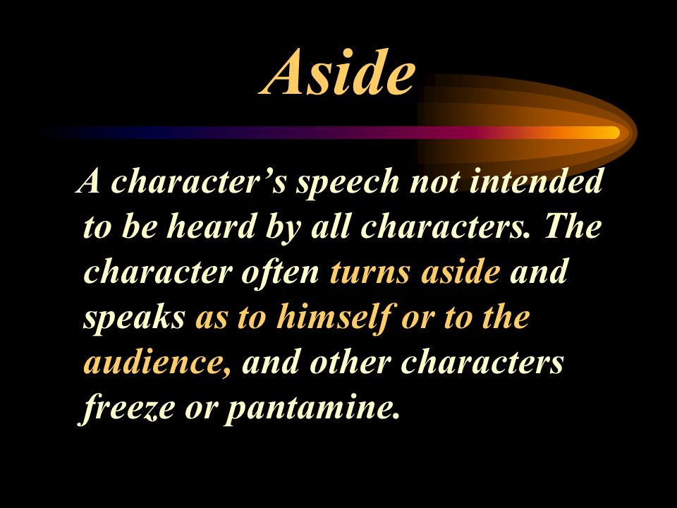 Aside A character's speech not intended to be heard by all characters. The character often turns aside and speaks as to himself or to the audience, an