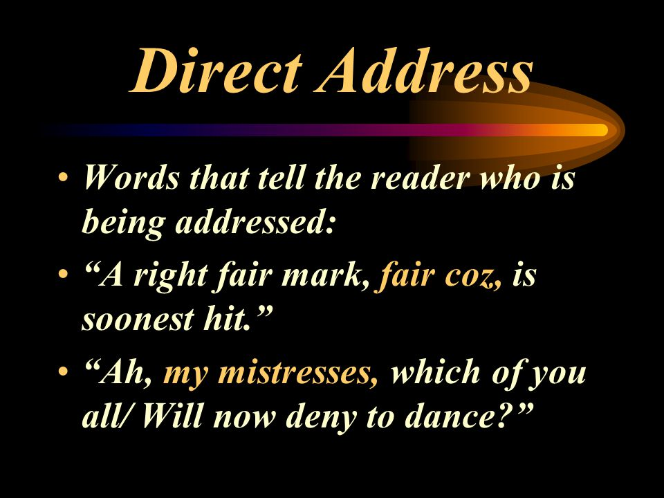"""Direct Address Words that tell the reader who is being addressed: """"A right fair mark, fair coz, is soonest hit."""" """"Ah, my mistresses, which of you all/"""