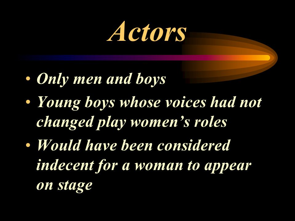 Actors Only men and boys Young boys whose voices had not changed play women's roles Would have been considered indecent for a woman to appear on stage