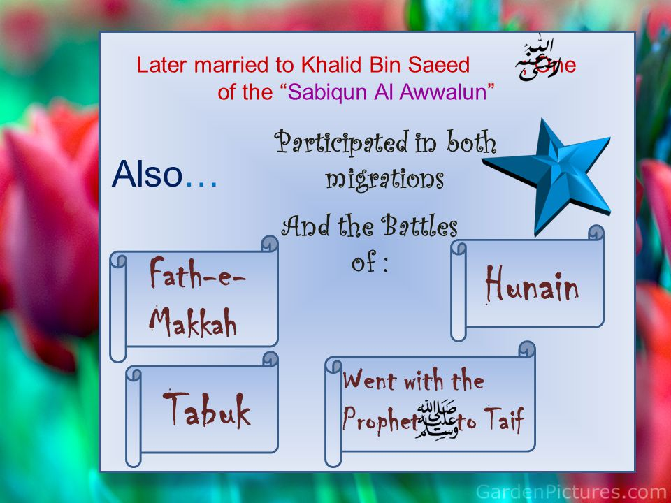 """Later married to Khalid Bin Saeed ; One of the """"Sabiqun Al Awwalun"""" Also… Participated in both migrations And the Battles of : Hunain Tabuk Went with"""