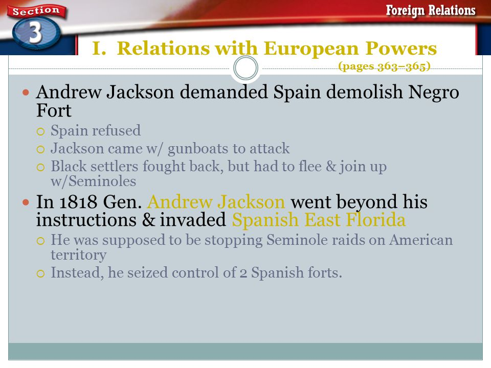 I. Relations with European Powers (pages 363–365) US & Spain had disputes over borders in FL Americans had wanted Florida for a long time  Native Ame