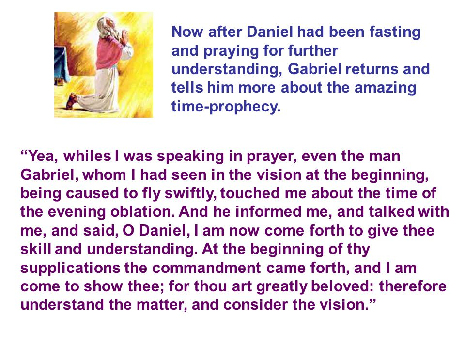 Yea, whiles I was speaking in prayer, even the man Gabriel, whom I had seen in the vision at the beginning, being caused to fly swiftly, touched me about the time of the evening oblation.