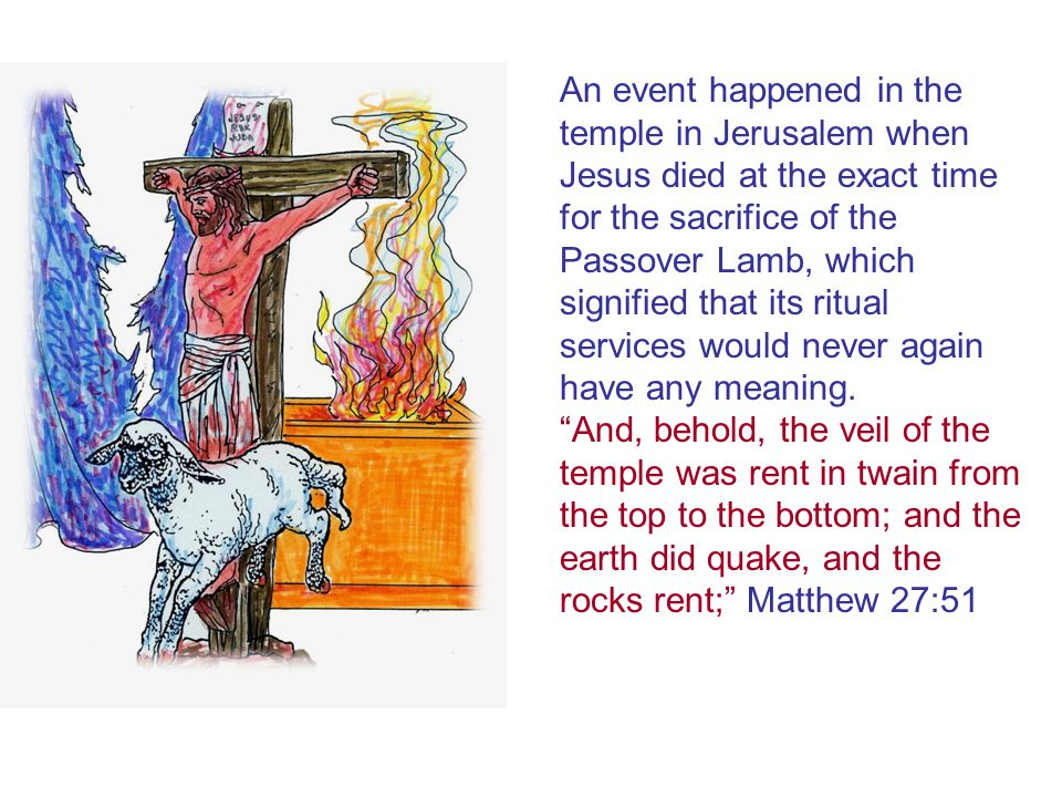 An event happened in the temple in Jerusalem when Jesus died at the exact time for the sacrifice of the Passover Lamb, which signified that its ritual services would never again have any meaning.