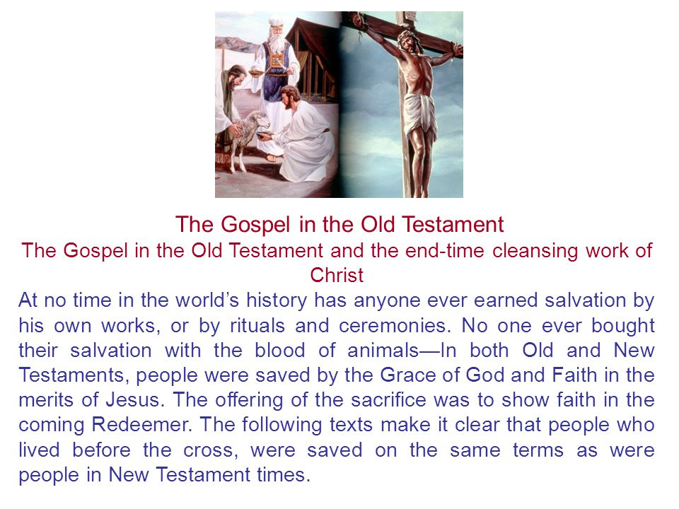 The Gospel in the Old Testament and the end-time cleansing work of Christ At no time in the world's history has anyone ever earned salvation by his own works, or by rituals and ceremonies.