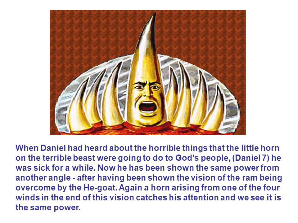 When Daniel had heard about the horrible things that the little horn on the terrible beast were going to do to God s people, (Daniel 7) he was sick for a while.