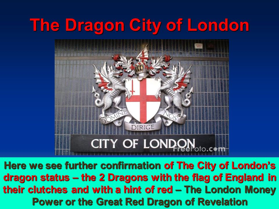The Dragon City of London 115 Here we see further confirmation of The City of London's dragon status – the 2 Dragons with the flag of England in their clutches and with a hint of red – The London Money Power or the Great Red Dragon of Revelation